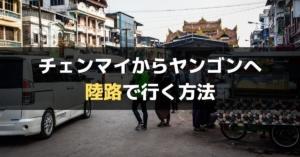 【2019年】チェンマイからヤンゴンまで陸路バス移動での行き方【メーソート・ミャワディ国境】