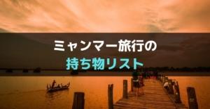 【2020年版】ミャンマー旅行の持ち物リストまとめ【必需品・役立つ便利アイテムを紹介】