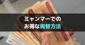 【2019年版】ミャンマーでの両替の種類・注意点と最もお得な現地通貨の入手方法とは?