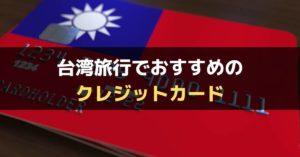 【年会費無料あり】台湾旅行におすすめのクレジットカード5選【現地クレカ事情と選び方を解説】